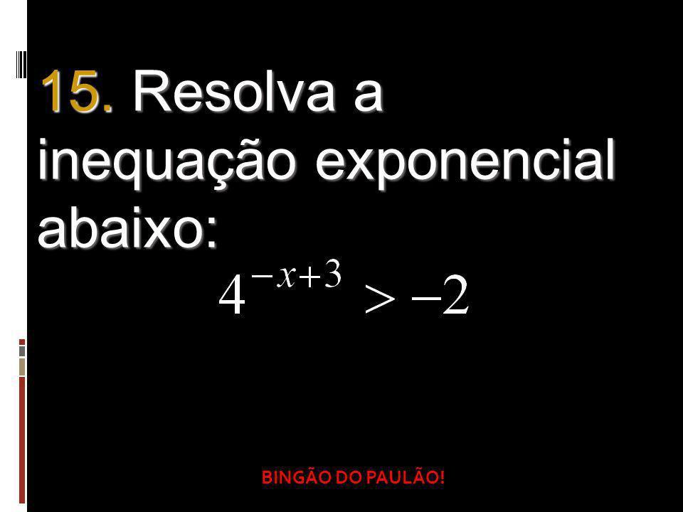 BINGÃO DO PAULÃO! 15. Resolva a inequação exponencial abaixo: