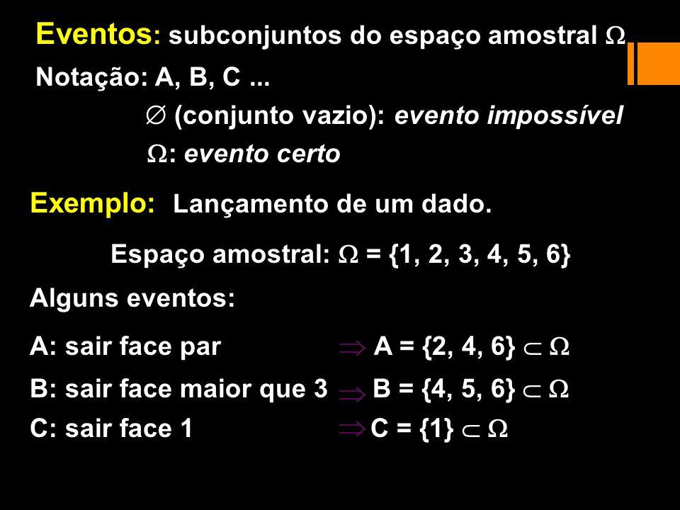 Notação: A, B, C... (conjunto vazio): evento impossível : evento certo Alguns eventos: A: sair face par A = {2, 4, 6} B: sair face maior que 3 B = {4,