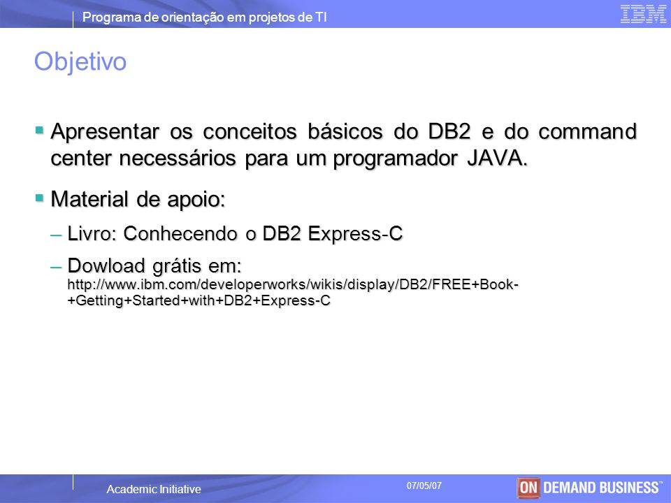 Programa de orientação em projetos de TI © 2003 IBM Corporation Academic Initiative 07/05/07 DB2 pureXML Banco de dados híbrido XML é um tipo de dados