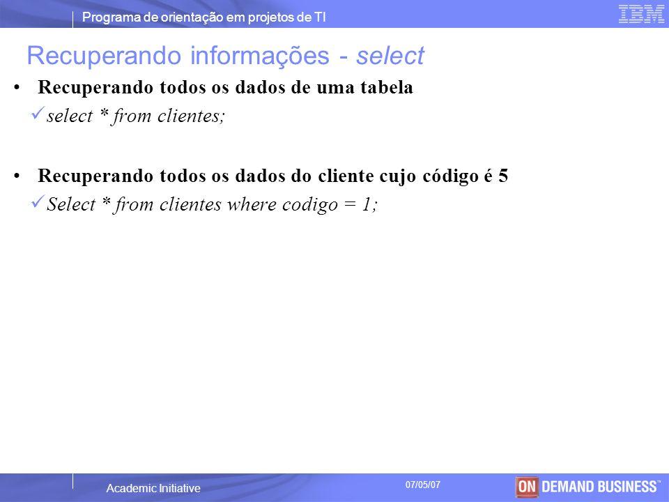 Programa de orientação em projetos de TI © 2003 IBM Corporation Academic Initiative 07/05/07 Alterando dados - update update clientes set contatos= (xmlparse(document Rua dos Pássaros 154 Sao Paulo SP 888888888 551833457898 551833454444 551897054849 email@email.com.br ) ) where codigo = 1;