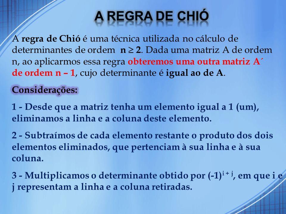 A regra de Chió é uma técnica utilizada no cálculo de determinantes de ordem n 2. Dada uma matriz A de ordem n, ao aplicarmos essa regra obteremos uma