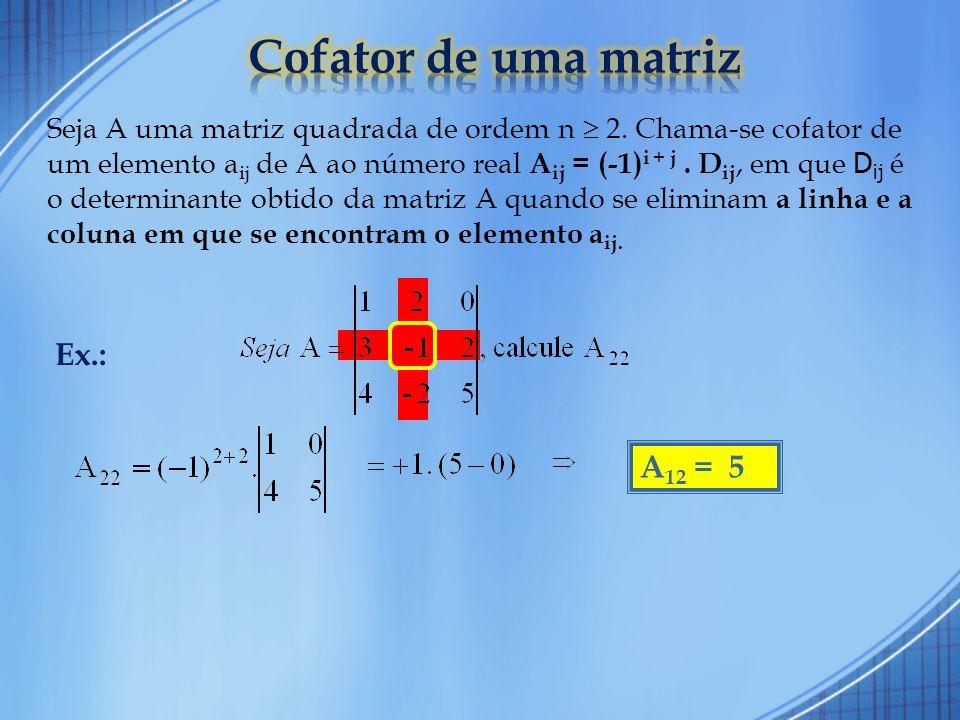 O determinante de uma matriz A, de ordem n 2, é a soma dos produtos dos elementos de uma fila qualquer (linha ou coluna) pelos seus respectivos cofatores.