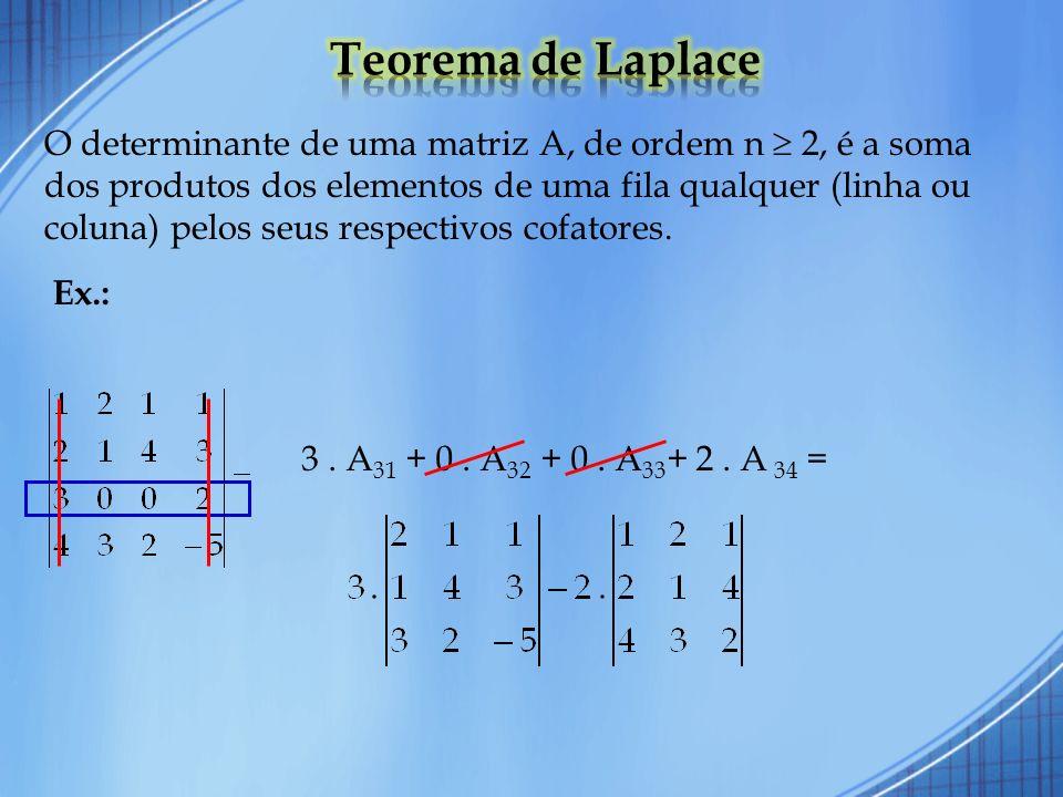 O determinante de uma matriz A, de ordem n 2, é a soma dos produtos dos elementos de uma fila qualquer (linha ou coluna) pelos seus respectivos cofato
