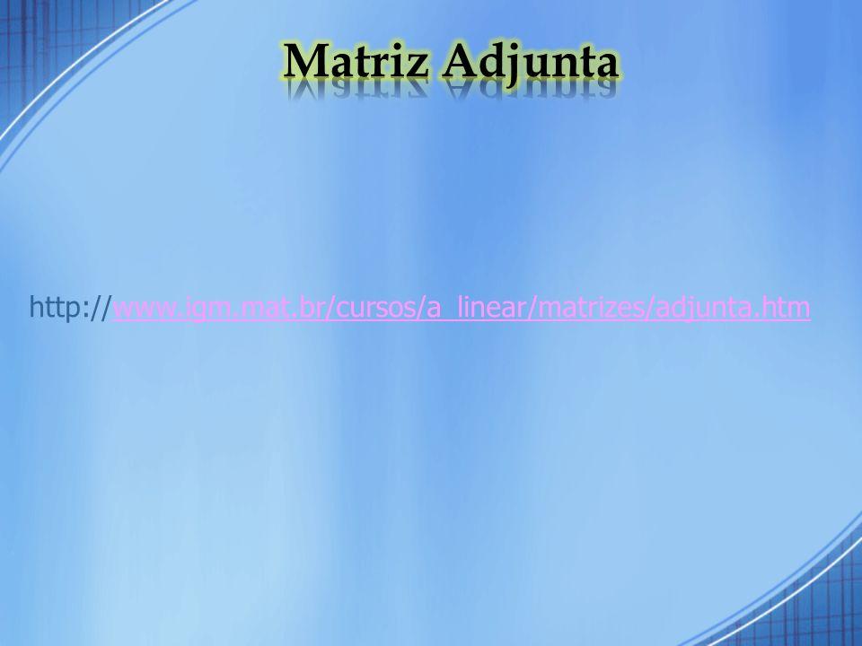 http://www.igm.mat.br/cursos/a_linear/matrizes/adjunta.htmwww.igm.mat.br/cursos/a_linear/matrizes/adjunta.htm