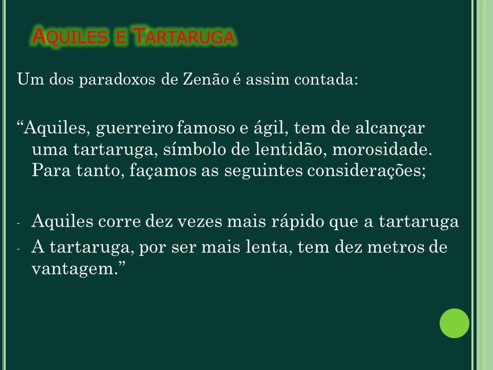 Um dos paradoxos de Zenão é assim contada: Aquiles, guerreiro famoso e ágil, tem de alcançar uma tartaruga, símbolo de lentidão, morosidade. Para tant