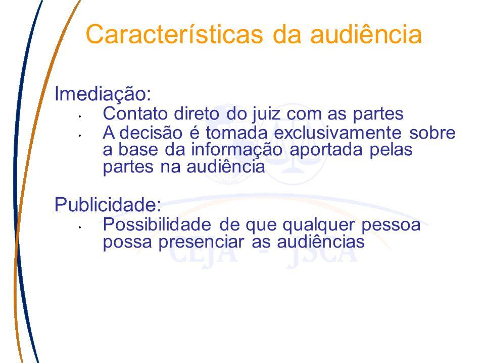 Características da audiência Imediação: Contato direto do juiz com as partes A decisão é tomada exclusivamente sobre a base da informação aportada pelas partes na audiência Publicidade: Possibilidade de que qualquer pessoa possa presenciar as audiências
