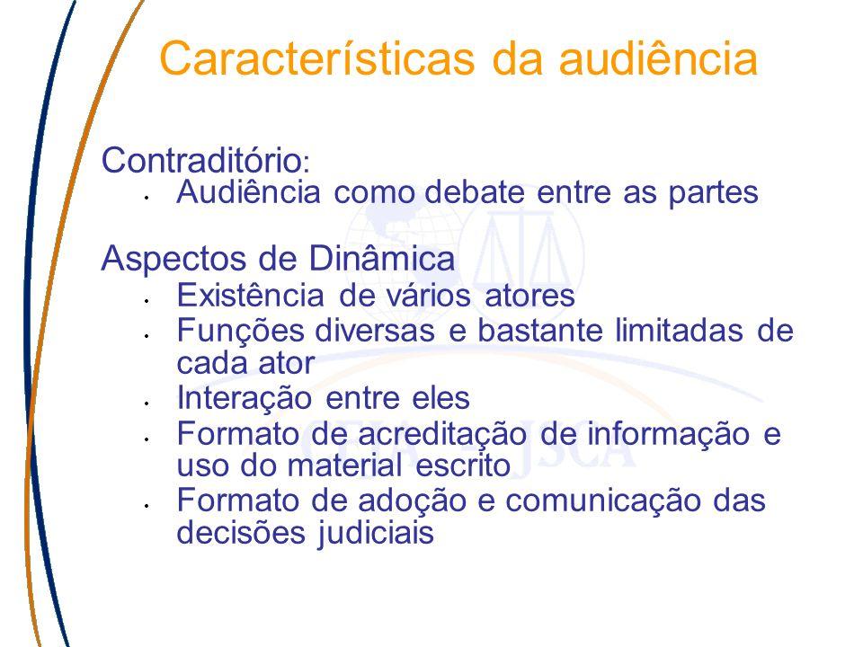 Características da audiência Contraditório : Audiência como debate entre as partes Aspectos de Dinâmica Existência de vários atores Funções diversas e bastante limitadas de cada ator Interação entre eles Formato de acreditação de informação e uso do material escrito Formato de adoção e comunicação das decisões judiciais