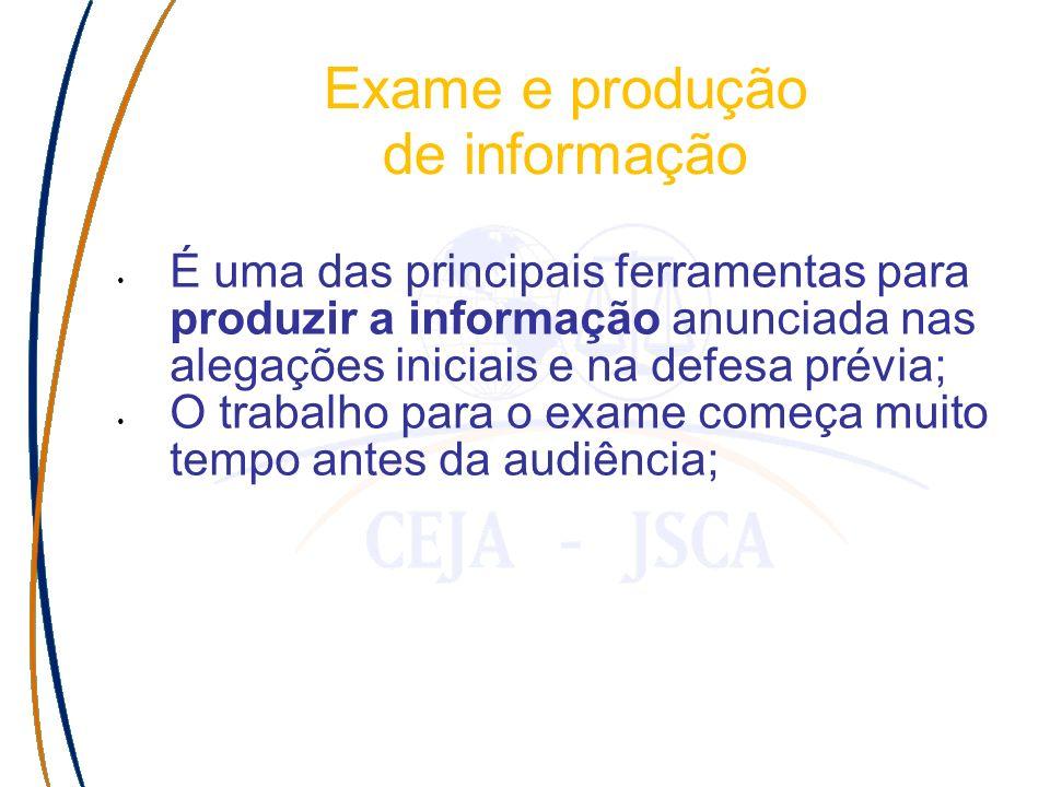 Exame e produção de informação É uma das principais ferramentas para produzir a informação anunciada nas alegações iniciais e na defesa prévia; O trabalho para o exame começa muito tempo antes da audiência;