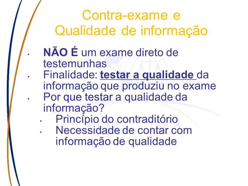 Contra-exame e Qualidade de informação NÃO É um exame direto de testemunhas Finalidade: testar a qualidade da informação que produziu no exame Por que