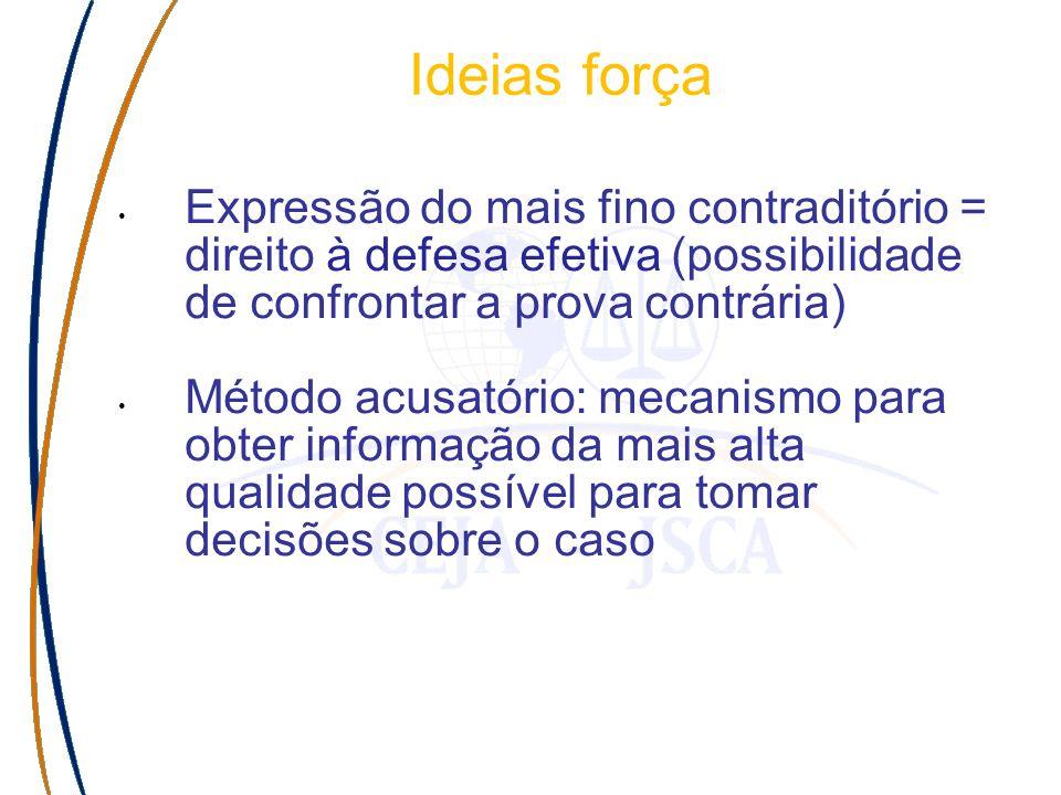 Ideias força Expressão do mais fino contraditório = direito à defesa efetiva (possibilidade de confrontar a prova contrária) Método acusatório: mecani