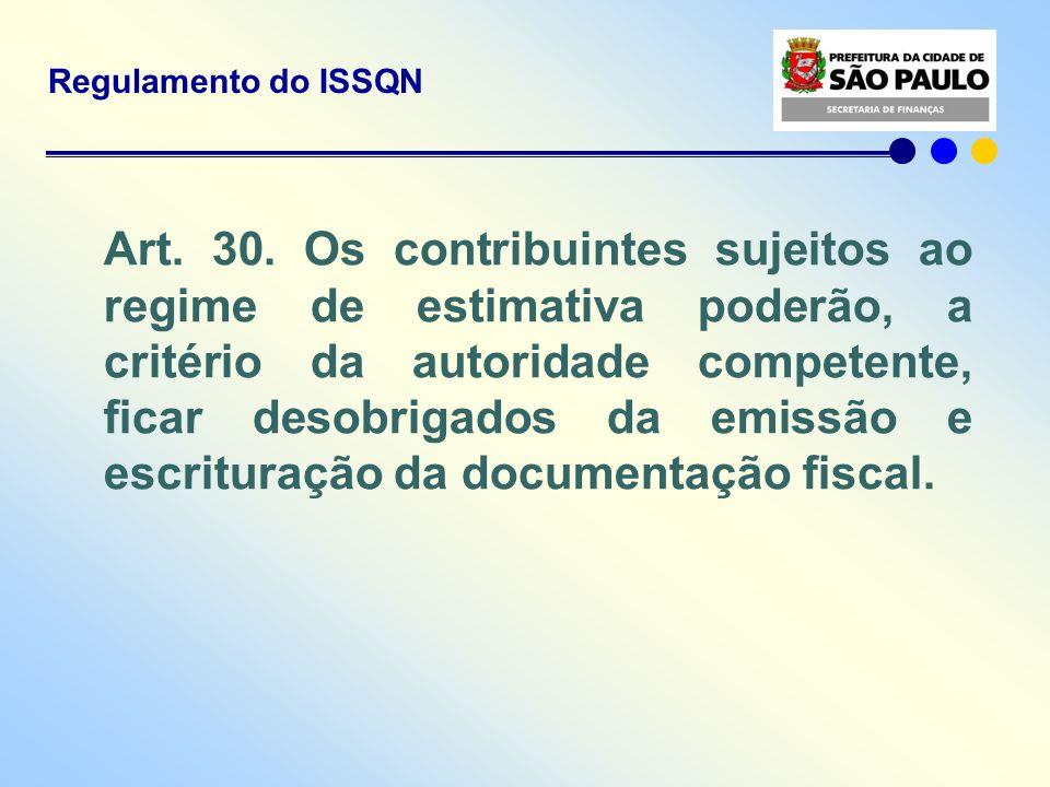 Regulamento do ISSQN Art. 30. Os contribuintes sujeitos ao regime de estimativa poderão, a critério da autoridade competente, ficar desobrigados da em