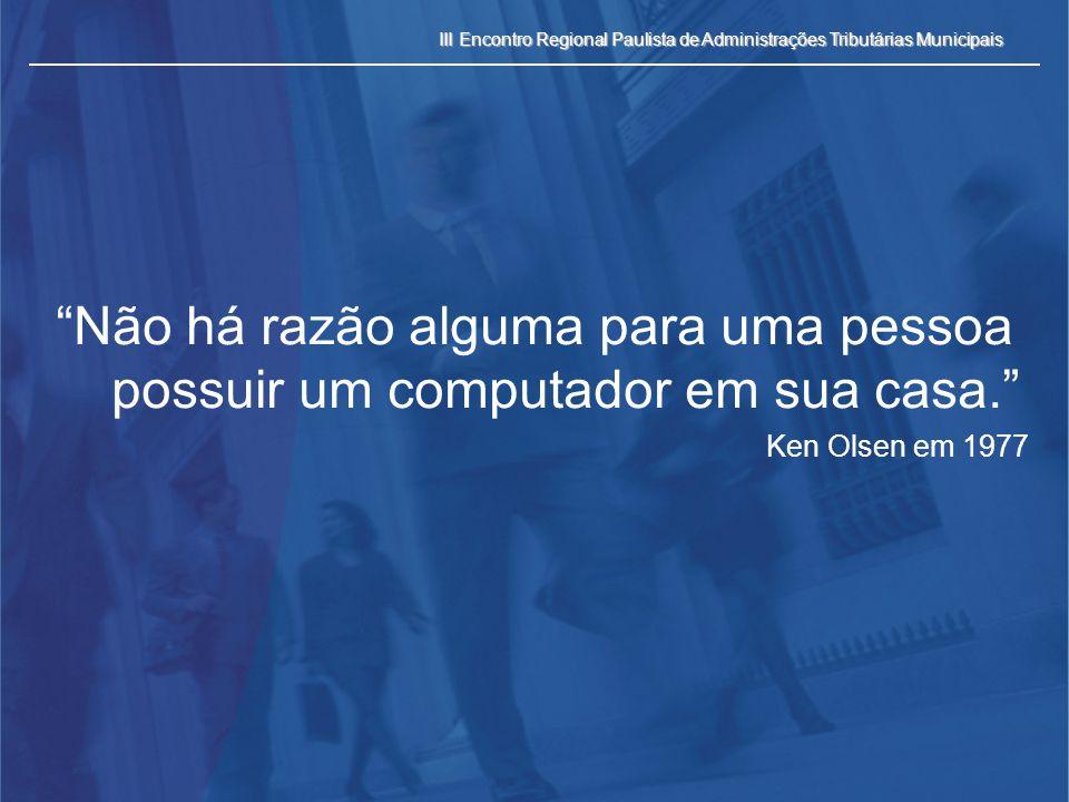 III Encontro Regional Paulista de Administrações Tributárias Municipais Não há razão alguma para uma pessoa possuir um computador em sua casa. Ken Ols