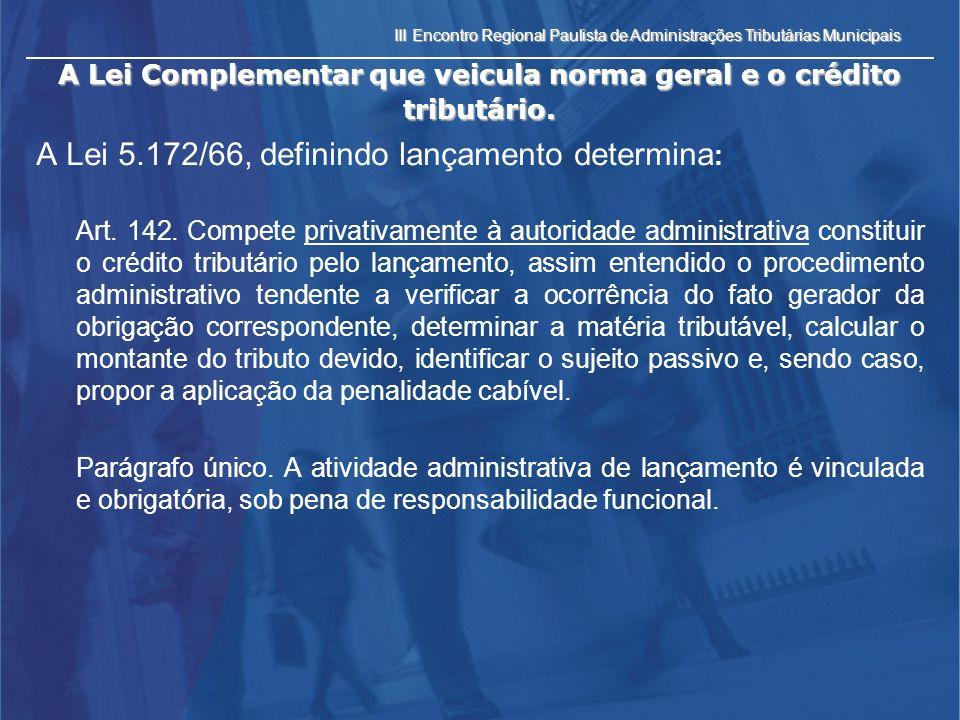III Encontro Regional Paulista de Administrações Tributárias Municipais A Lei Complementar que veicula norma geral e o crédito tributário. A Lei 5.172