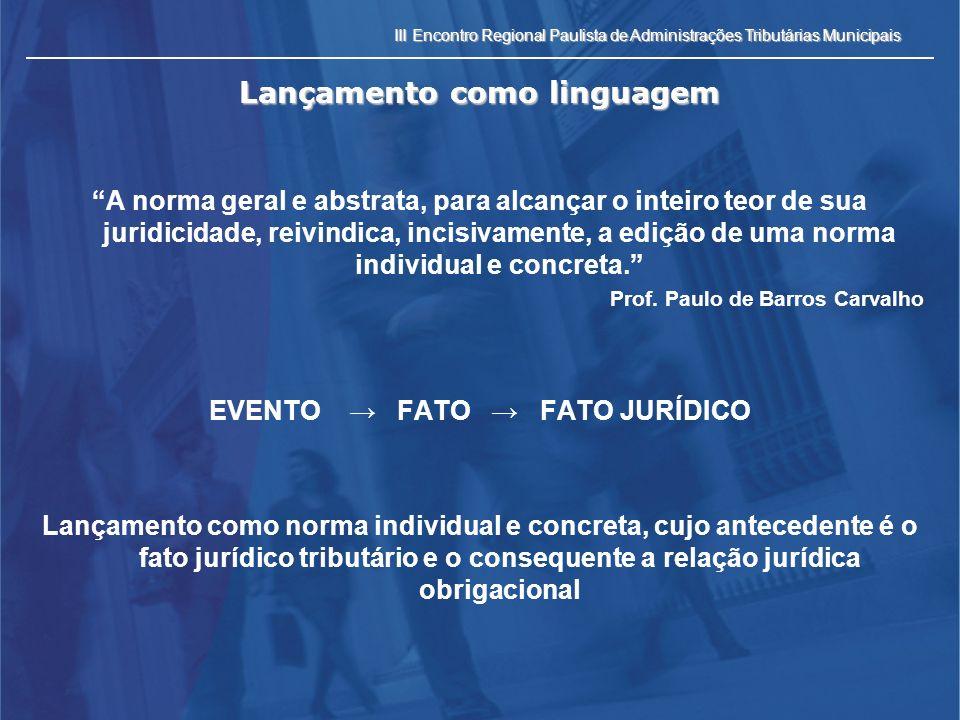 III Encontro Regional Paulista de Administrações Tributárias Municipais Lançamento como linguagem A norma geral e abstrata, para alcançar o inteiro te