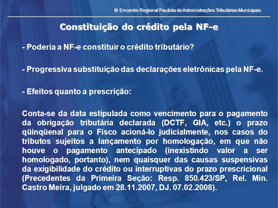 III Encontro Regional Paulista de Administrações Tributárias Municipais Constituição do crédito pela NF-e - Efeitos quanto a decadência: o fato de a declaração de débito provir do contribuinte não significa preclusão administrativa para o Fisco impugnar o quantum desconhecido.