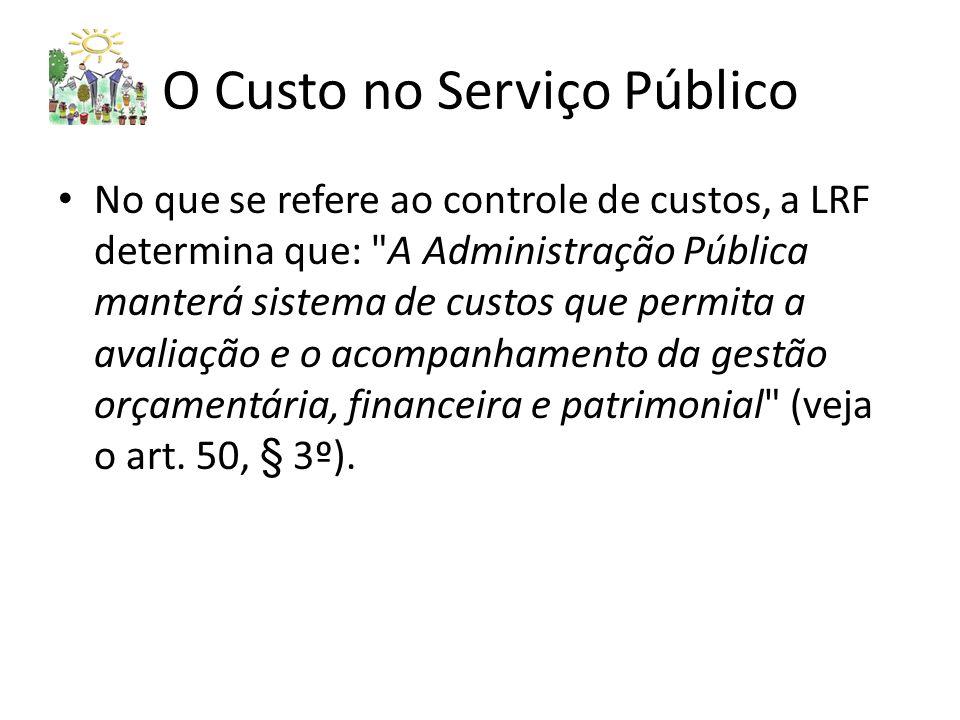 O Custo no Serviço Público No que se refere ao controle de custos, a LRF determina que: A Administração Pública manterá sistema de custos que permita a avaliação e o acompanhamento da gestão orçamentária, financeira e patrimonial (veja o art.
