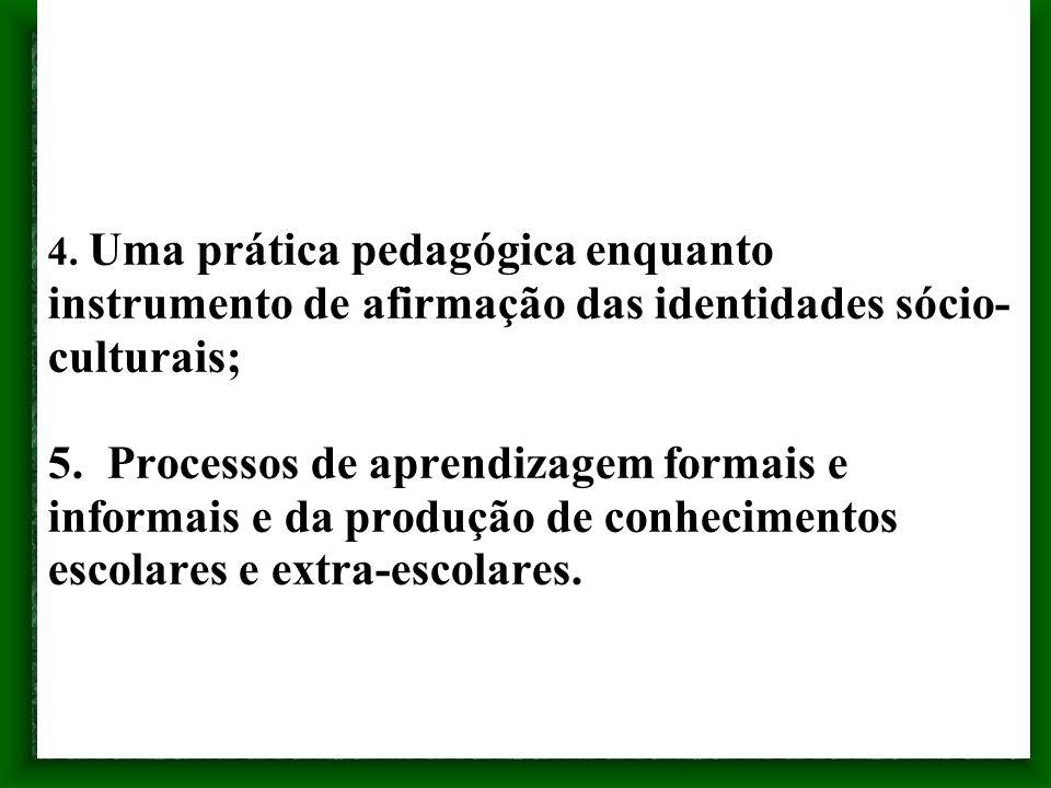 4. Uma prática pedagógica enquanto instrumento de afirmação das identidades sócio- culturais; 5. Processos de aprendizagem formais e informais e da pr