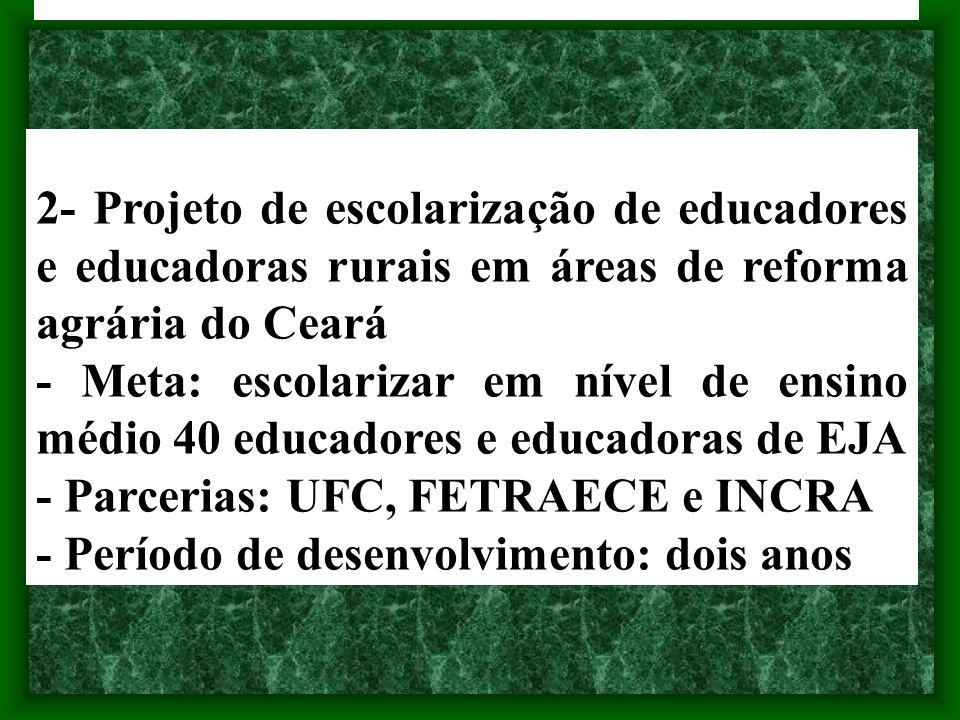 2- Projeto de escolarização de educadores e educadoras rurais em áreas de reforma agrária do Ceará - Meta: escolarizar em nível de ensino médio 40 edu