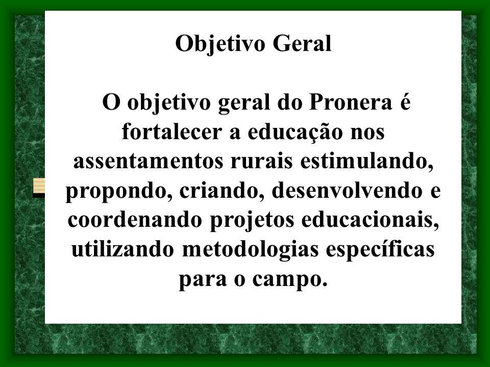Objetivo Geral O objetivo geral do Pronera é fortalecer a educação nos assentamentos rurais estimulando, propondo, criando, desenvolvendo e coordenand