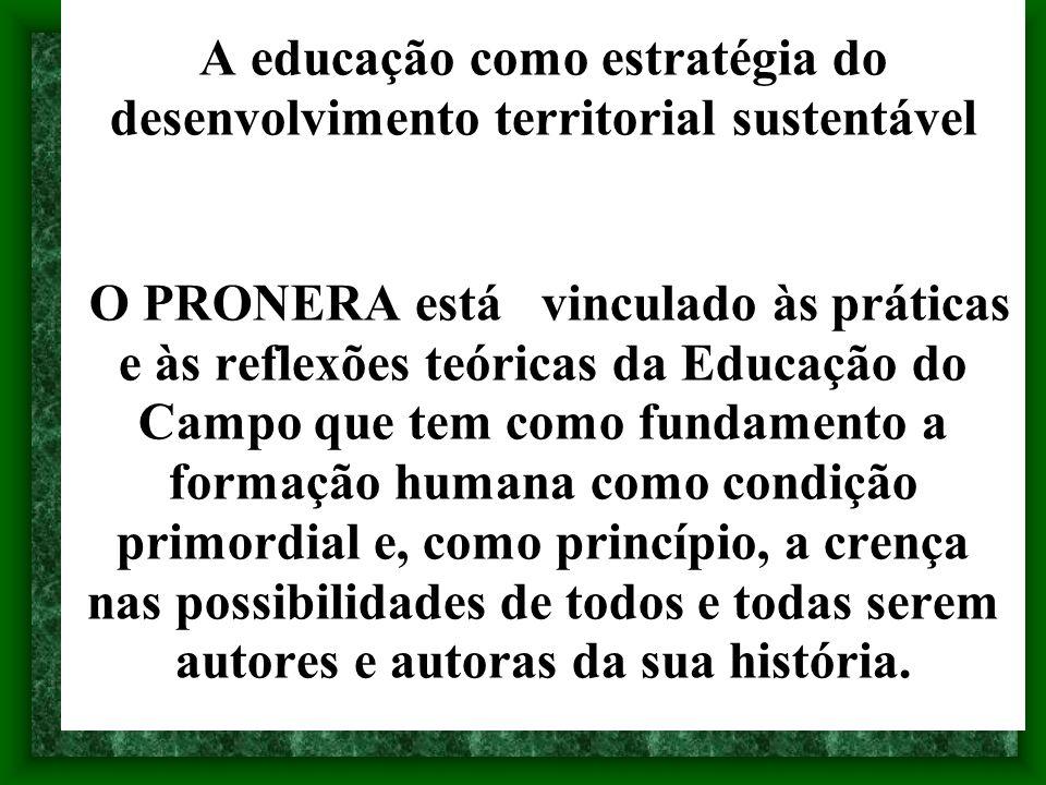 A educação como estratégia do desenvolvimento territorial sustentável O PRONERA está vinculado às práticas e às reflexões teóricas da Educação do Camp