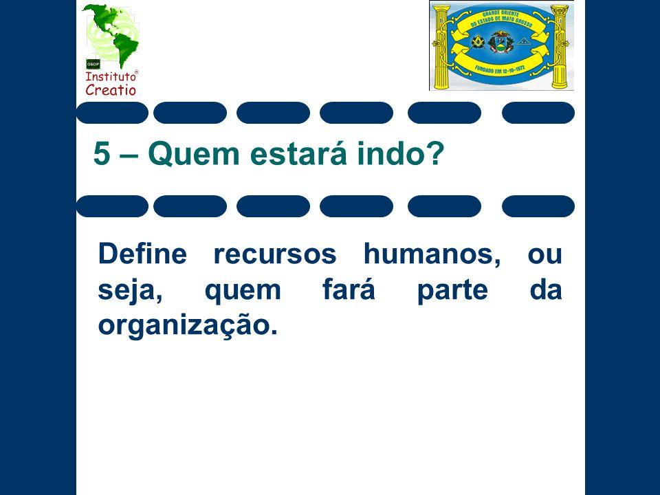 5 – Quem estará indo? Define recursos humanos, ou seja, quem fará parte da organização.
