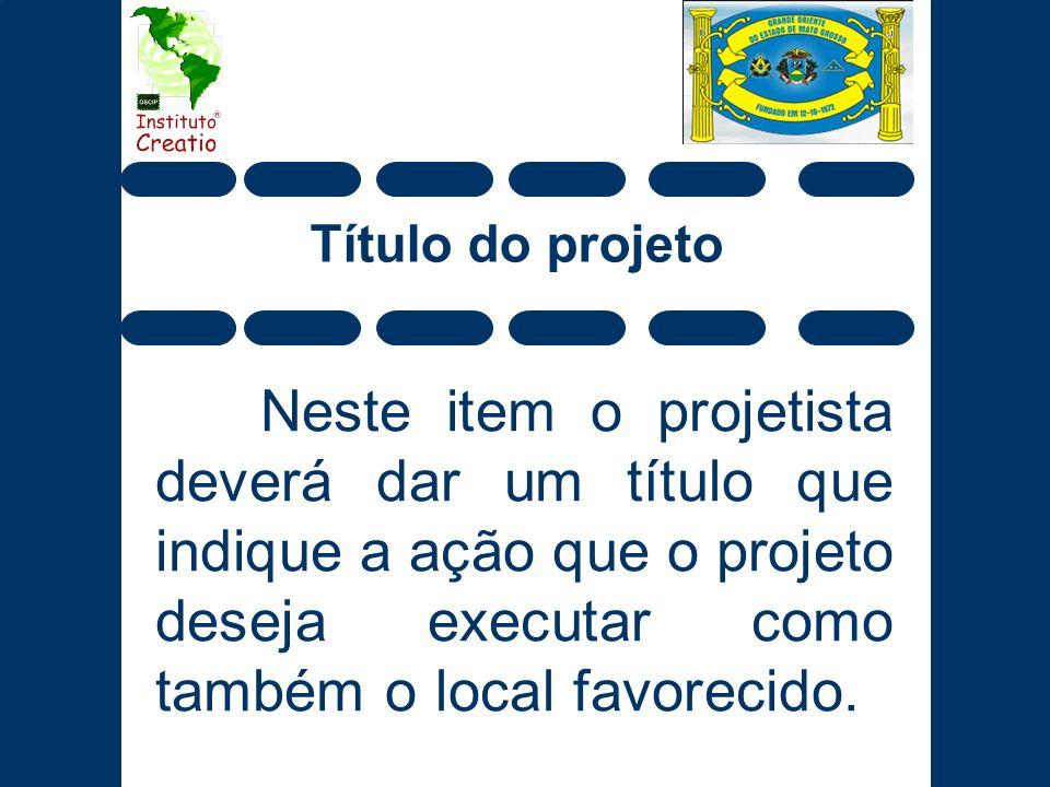Título do projeto Neste item o projetista deverá dar um título que indique a ação que o projeto deseja executar como também o local favorecido.