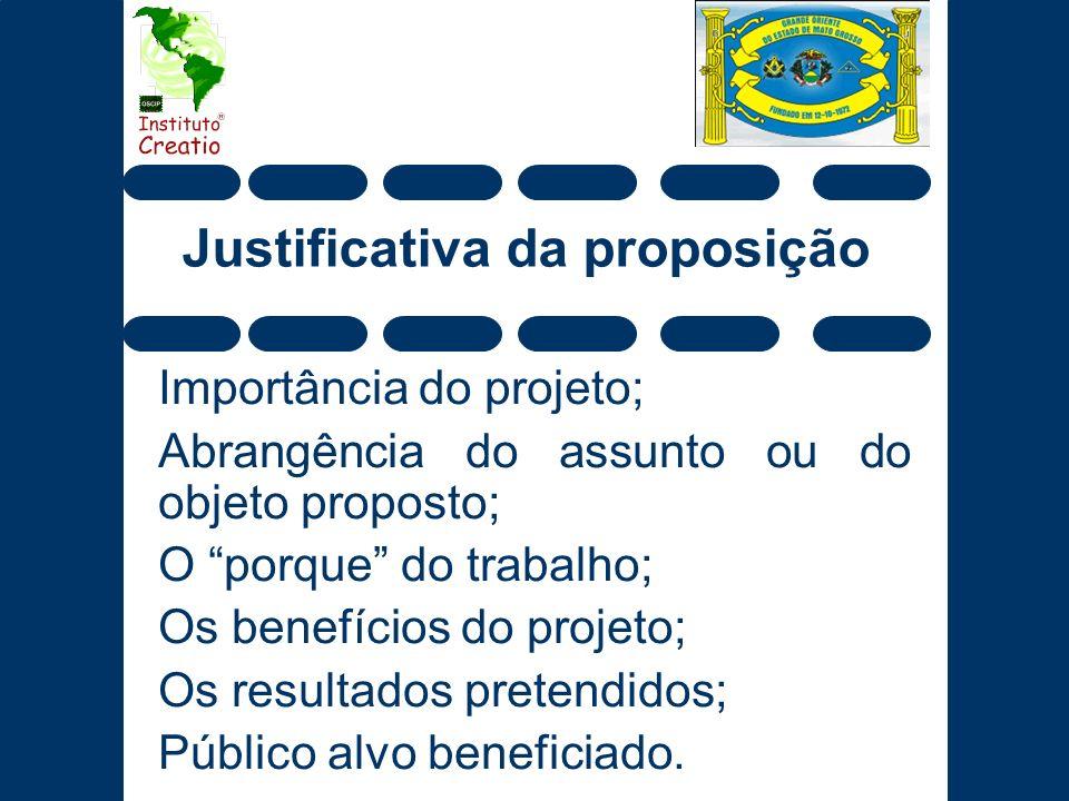 Justificativa da proposição Importância do projeto; Abrangência do assunto ou do objeto proposto; O porque do trabalho; Os benefícios do projeto; Os r