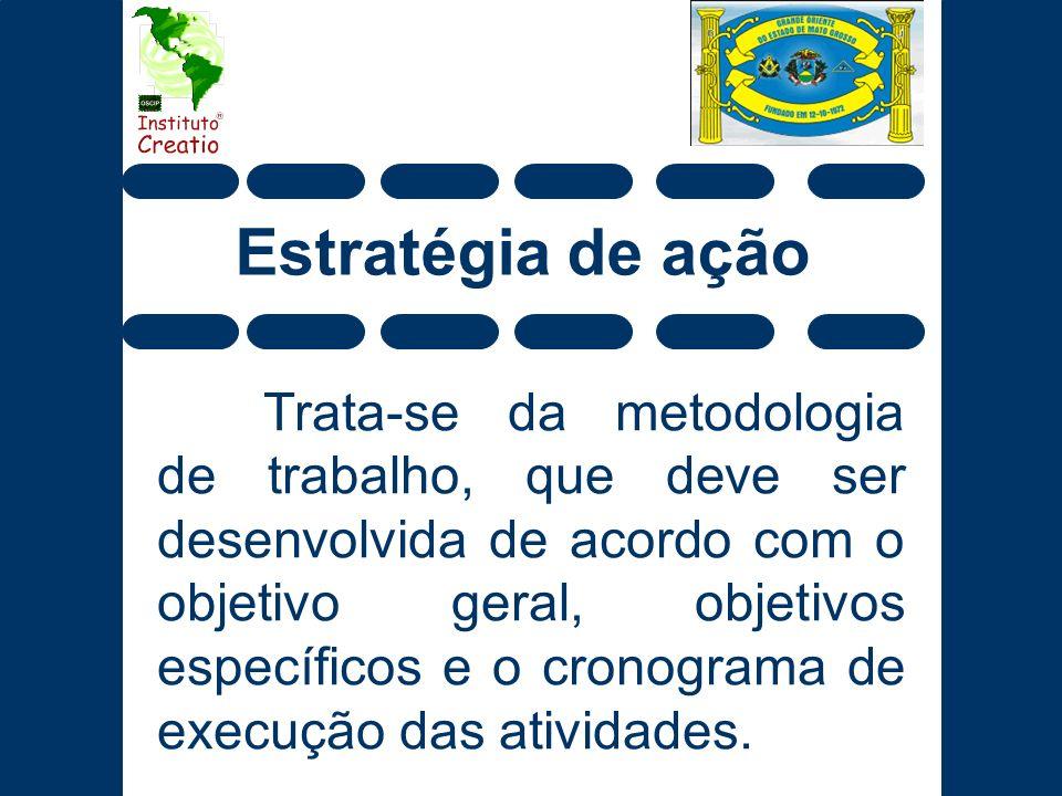 Estratégia de ação Trata-se da metodologia de trabalho, que deve ser desenvolvida de acordo com o objetivo geral, objetivos específicos e o cronograma