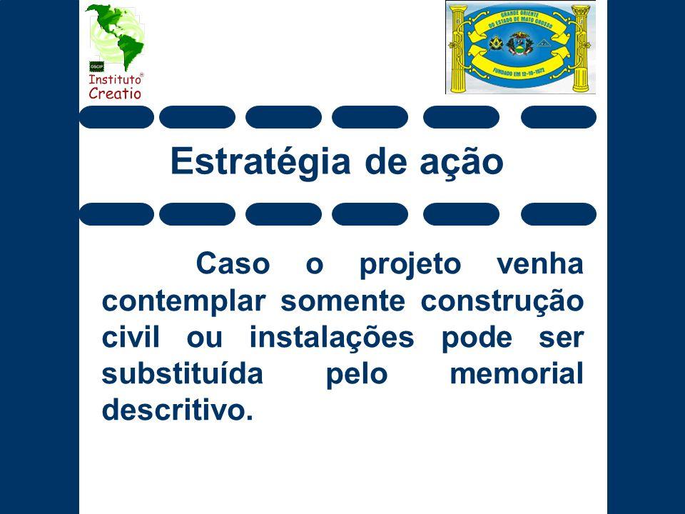 Estratégia de ação Caso o projeto venha contemplar somente construção civil ou instalações pode ser substituída pelo memorial descritivo.