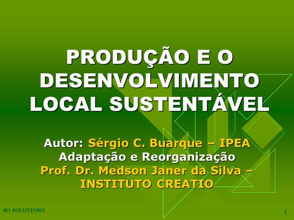 MJ SOLUTIONS 42 DESENVOLVIMENTO LOCAL DESENVOLVIMENTO LOCAL É O PROCESSO ENDÓGENO DE MOBILIZAÇÃO DAS ENERGIAS SOCIAIS EM ESPAÇOS DE PEQUENA ESCALA QUE IMPLEMENTAM MUDANÇAS CAPAZES DE ELEVAR AS OPORTUNIDADES SOCIAIS, A VIABILIDADE ECONÔMICA E AS CONDIÇÕES DE VIDA DA POPULAÇÃO