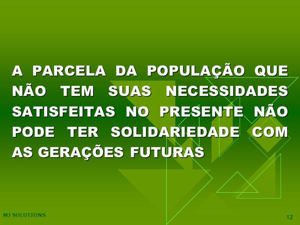 MJ SOLUTIONS 12 A PARCELA DA POPULAÇÃO QUE NÃO TEM SUAS NECESSIDADES SATISFEITAS NO PRESENTE NÃO PODE TER SOLIDARIEDADE COM AS GERAÇÕES FUTURAS