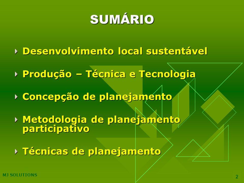 MJ SOLUTIONS 2 SUMÁRIO Desenvolvimento local sustentável Produção – Técnica e Tecnologia Concepção de planejamento Metodologia de planejamento participativo Técnicas de planejamento