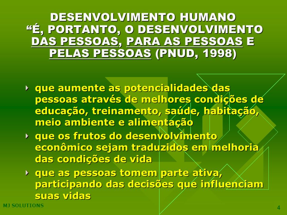 MJ SOLUTIONS 4 DESENVOLVIMENTO HUMANO É, PORTANTO, O DESENVOLVIMENTO DAS PESSOAS, PARA AS PESSOAS E PELAS PESSOAS (PNUD, 1998) que aumente as potencialidades das pessoas através de melhores condições de educação, treinamento, saúde, habitação, meio ambiente e alimentação que os frutos do desenvolvimento econômico sejam traduzidos em melhoria das condições de vida que as pessoas tomem parte ativa, participando das decisões que influenciam suas vidas