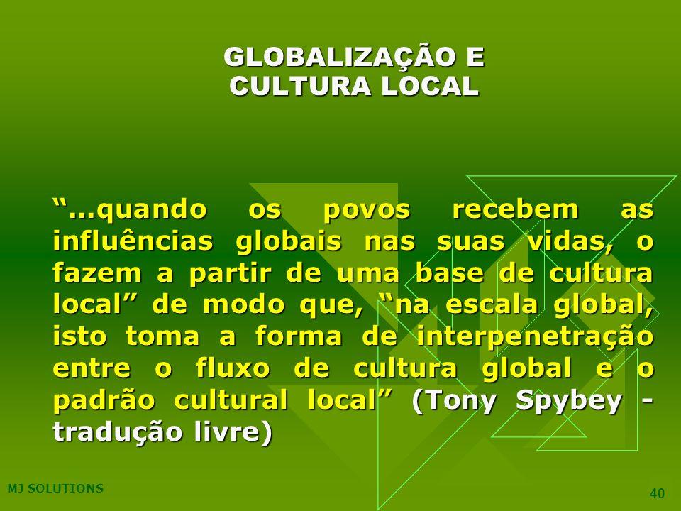 40 GLOBALIZAÇÃO E CULTURA LOCAL...quando os povos recebem as influências globais nas suas vidas, o fazem a partir de uma base de cultura local de modo que, na escala global, isto toma a forma de interpenetração entre o fluxo de cultura global e o padrão cultural local (Tony Spybey - tradução livre)