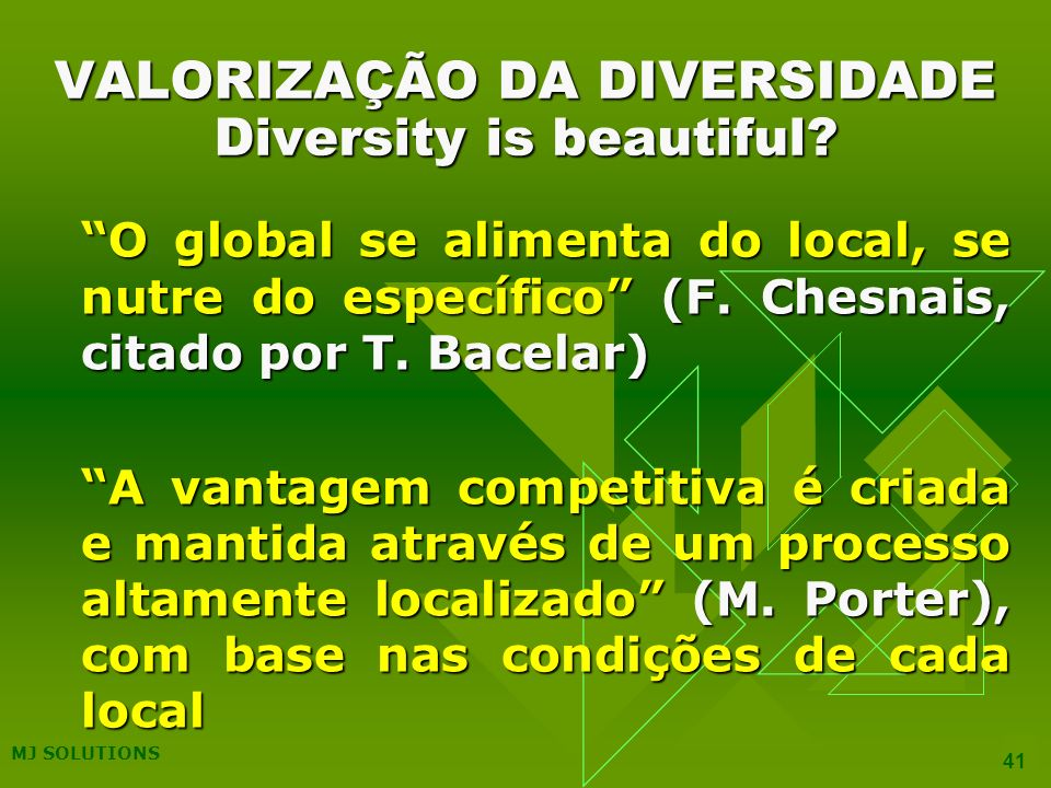 MJ SOLUTIONS 41 VALORIZAÇÃO DA DIVERSIDADE Diversity is beautiful? O global se alimenta do local, se nutre do específico (F. Chesnais, citado por T. B