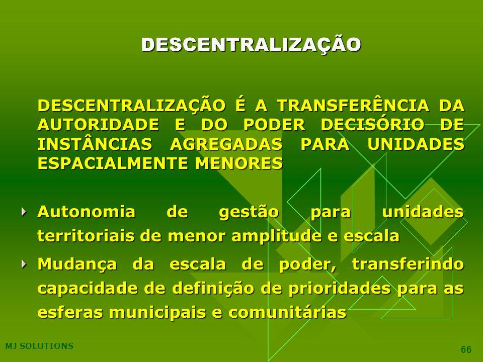MJ SOLUTIONS 66 DESCENTRALIZAÇÃO DESCENTRALIZAÇÃO É A TRANSFERÊNCIA DA AUTORIDADE E DO PODER DECISÓRIO DE INSTÂNCIAS AGREGADAS PARA UNIDADES ESPACIALMENTE MENORES Autonomia de gestão para unidades territoriais de menor amplitude e escala Mudança da escala de poder, transferindo capacidade de definição de prioridades para as esferas municipais e comunitárias