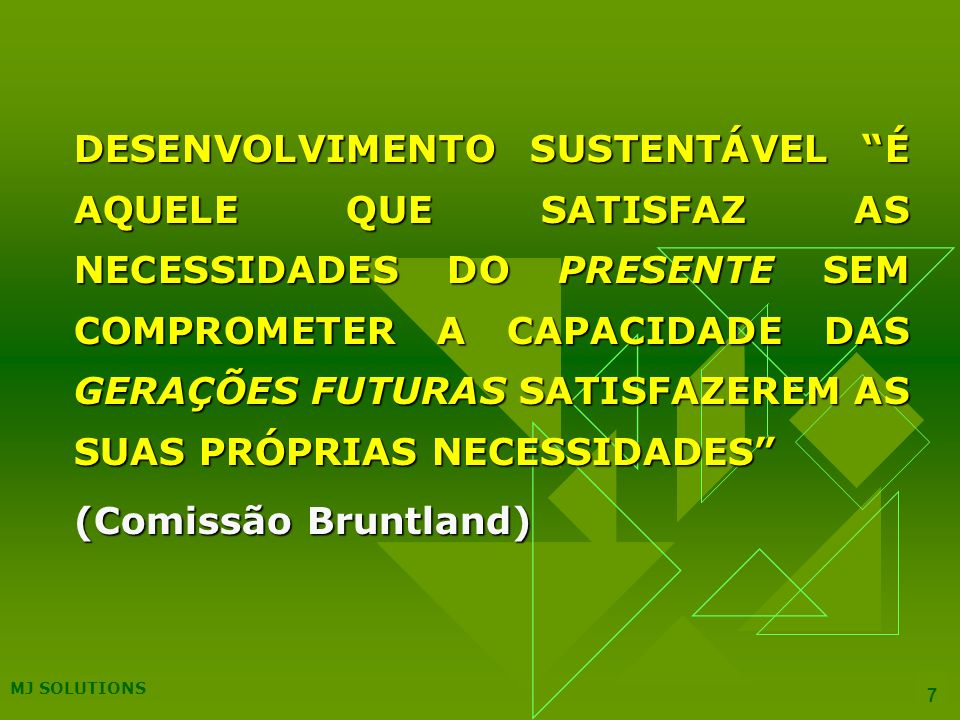 MJ SOLUTIONS 7 DESENVOLVIMENTO SUSTENTÁVEL É AQUELE QUE SATISFAZ AS NECESSIDADES DO PRESENTE SEM COMPROMETER A CAPACIDADE DAS GERAÇÕES FUTURAS SATISFAZEREM AS SUAS PRÓPRIAS NECESSIDADES (Comissão Bruntland) (Comissão Bruntland)