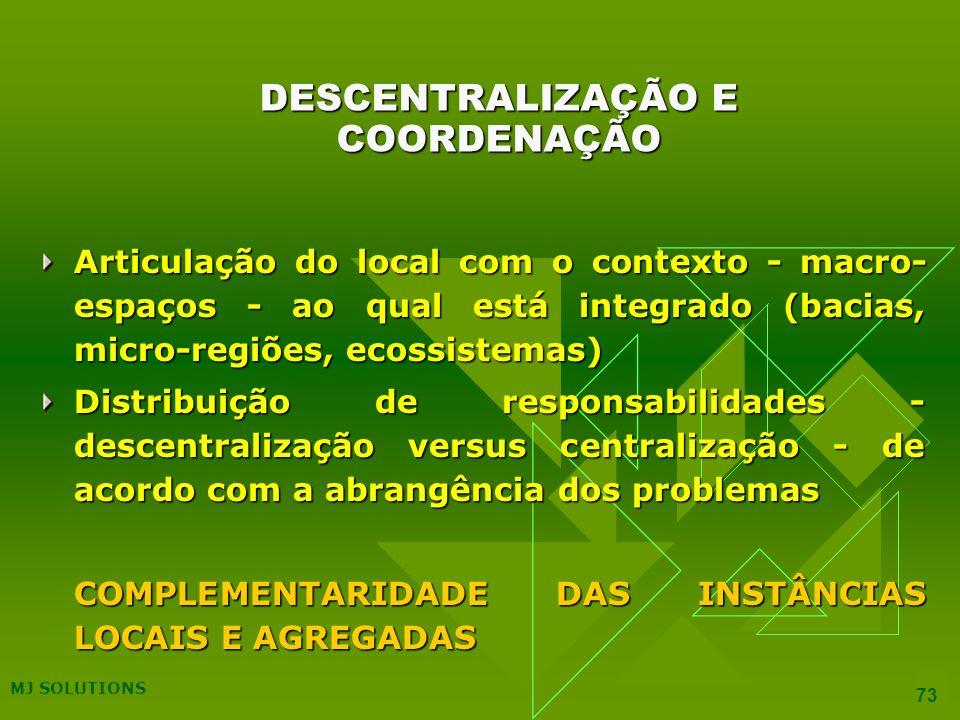 MJ SOLUTIONS 73 DESCENTRALIZAÇÃO E COORDENAÇÃO Articulação do local com o contexto - macro- espaços - ao qual está integrado (bacias, micro-regiões, ecossistemas) Distribuição de responsabilidades - descentralização versus centralização - de acordo com a abrangência dos problemas COMPLEMENTARIDADE DAS INSTÂNCIAS LOCAIS E AGREGADAS