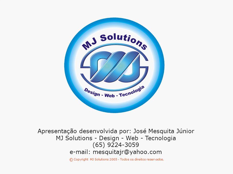 MJ SOLUTIONS 76 Apresentação desenvolvida por: José Mesquita Júnior MJ Solutions - Design - Web - Tecnologia (65) 9224-3059 e-mail: mesquitajr@yahoo.com c Copyright MJ Solutions 2005 - Todos os direitos reservados.