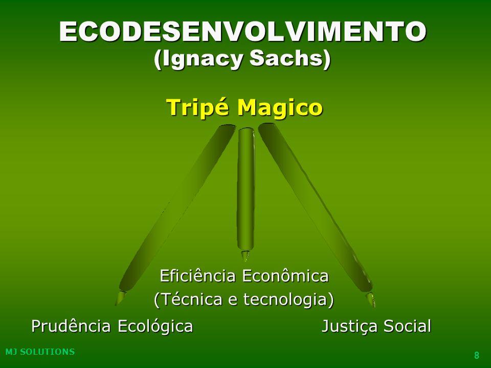 MJ SOLUTIONS 8 ECODESENVOLVIMENTO (Ignacy Sachs) Tripé Magico Prudência Ecológica Eficiência Econômica (Técnica e tecnologia) Justiça Social 8 MJ SOLUTIONS