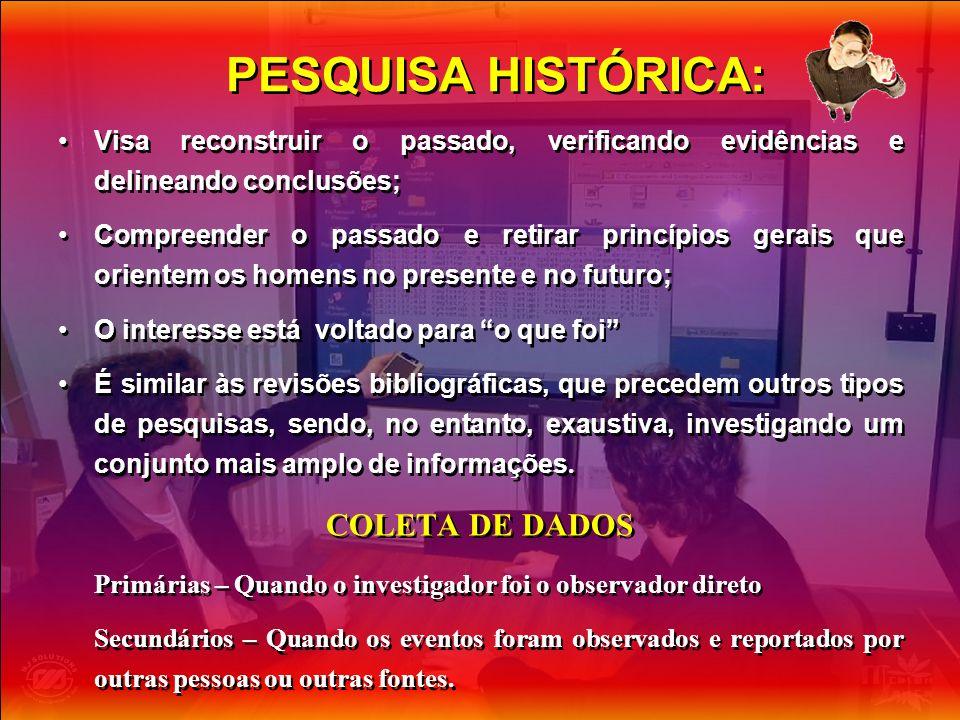 PESQUISA HISTÓRICA: Visa reconstruir o passado, verificando evidências e delineando conclusões; Compreender o passado e retirar princípios gerais que