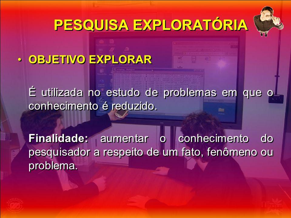 PESQUISA EXPLORATÓRIA OBJETIVO EXPLORAR É utilizada no estudo de problemas em que o conhecimento é reduzido. Finalidade: aumentar o conhecimento do pe
