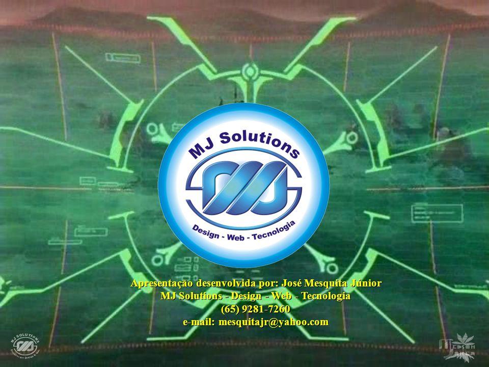 Apresentação desenvolvida por: José Mesquita Júnior MJ Solutions - Design - Web - Tecnologia (65) 9281-7260 e-mail: mesquitajr@yahoo.com Apresentação