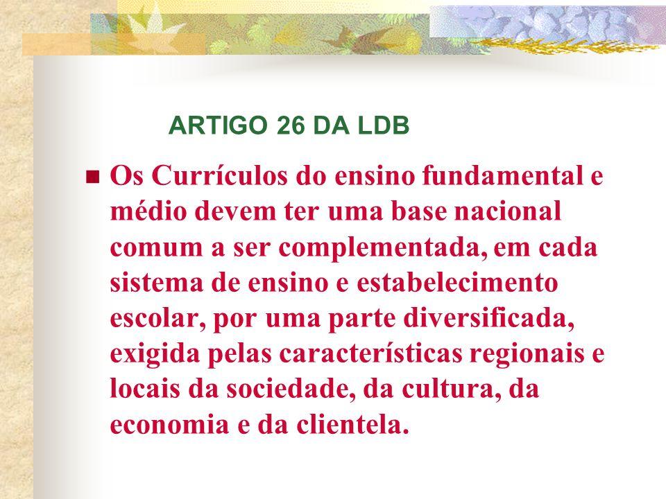 ARTIGO 26 DA LDB Os Currículos do ensino fundamental e médio devem ter uma base nacional comum a ser complementada, em cada sistema de ensino e estabelecimento escolar, por uma parte diversificada, exigida pelas características regionais e locais da sociedade, da cultura, da economia e da clientela.