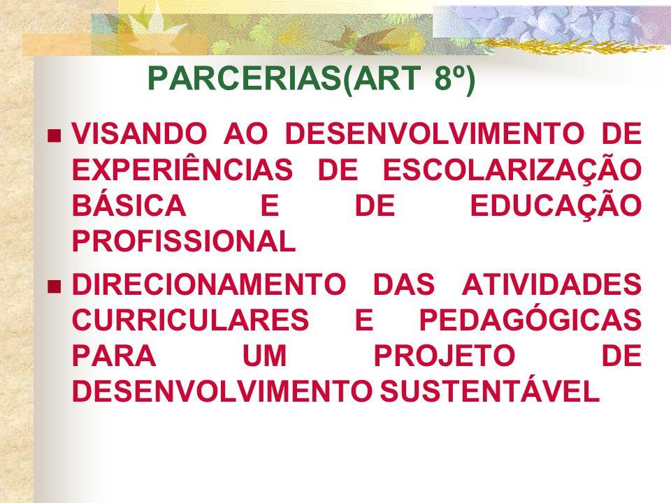 VISANDO AO DESENVOLVIMENTO DE EXPERIÊNCIAS DE ESCOLARIZAÇÃO BÁSICA E DE EDUCAÇÃO PROFISSIONAL DIRECIONAMENTO DAS ATIVIDADES CURRICULARES E PEDAGÓGICAS PARA UM PROJETO DE DESENVOLVIMENTO SUSTENTÁVEL PARCERIAS(ART 8º)