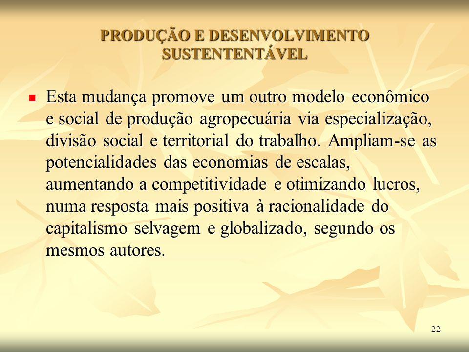 22 PRODUÇÃO E DESENVOLVIMENTO SUSTENTENTÁVEL Esta mudança promove um outro modelo econômico e social de produção agropecuária via especialização, divi