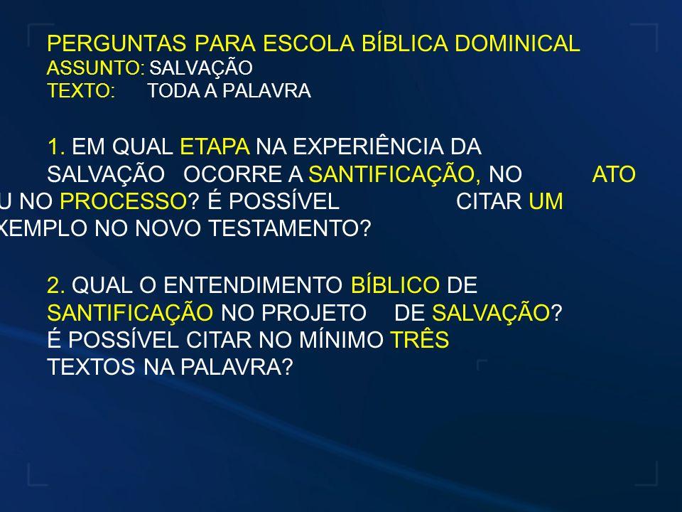 PERGUNTAS PARA ESCOLA BÍBLICA DOMINICAL ASSUNTO: SALVAÇÃO TEXTO: TODA A PALAVRA 2. QUAL O ENTENDIMENTO BÍBLICO DE SANTIFICAÇÃO NO PROJETO DE SALVAÇÃO?