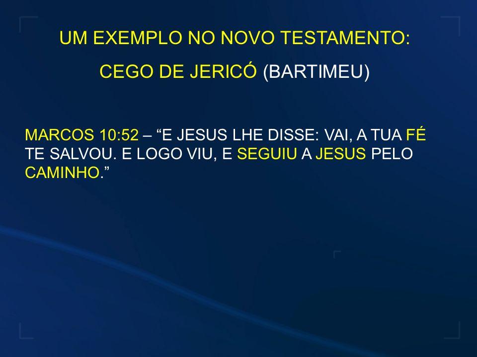 UM EXEMPLO NO NOVO TESTAMENTO: CEGO DE JERICÓ (BARTIMEU) MARCOS 10:52 – E JESUS LHE DISSE: VAI, A TUA FÉ TE SALVOU. E LOGO VIU, E SEGUIU A JESUS PELO