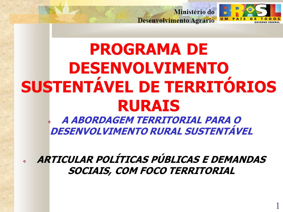 1 Ministério do Desenvolvimento Agrário PROGRAMA DE DESENVOLVIMENTO SUSTENTÁVEL DE TERRITÓRIOS RURAIS A ABORDAGEM TERRITORIAL PARA O DESENVOLVIMENTO RURAL SUSTENTÁVEL ARTICULAR POLÍTICAS PÚBLICAS E DEMANDAS SOCIAIS, COM FOCO TERRITORIAL