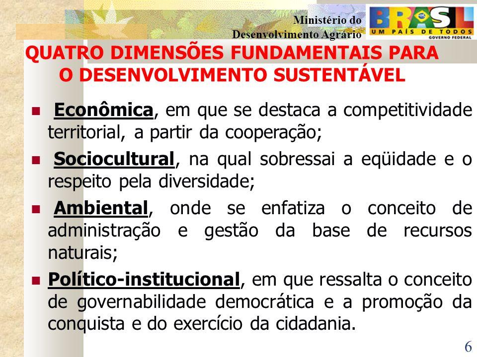 6 Ministério do Desenvolvimento Agrário QUATRO DIMENSÕES FUNDAMENTAIS PARA O DESENVOLVIMENTO SUSTENTÁVEL Econômica, em que se destaca a competitividade territorial, a partir da cooperação; Sociocultural, na qual sobressai a eqüidade e o respeito pela diversidade; Ambiental, onde se enfatiza o conceito de administração e gestão da base de recursos naturais; Político-institucional, em que ressalta o conceito de governabilidade democrática e a promoção da conquista e do exercício da cidadania.